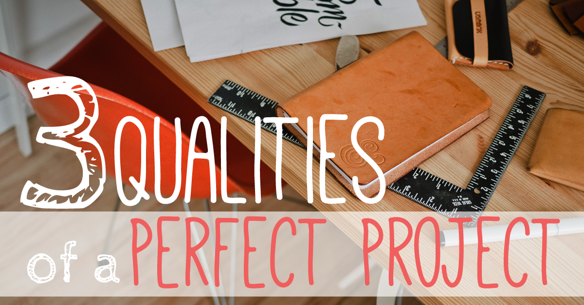 3 Qualities of a Perfect Project